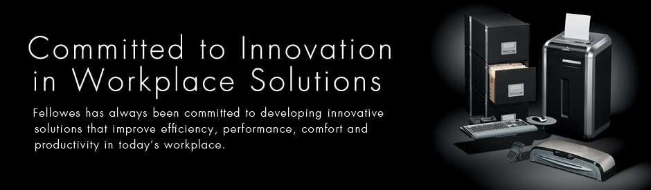 Committed to Innovation in Workplace Solutions - Fellowes has always been committed to developing innovative solutions that improve efficiency, performance, comfort and productivity in today's workplace.
