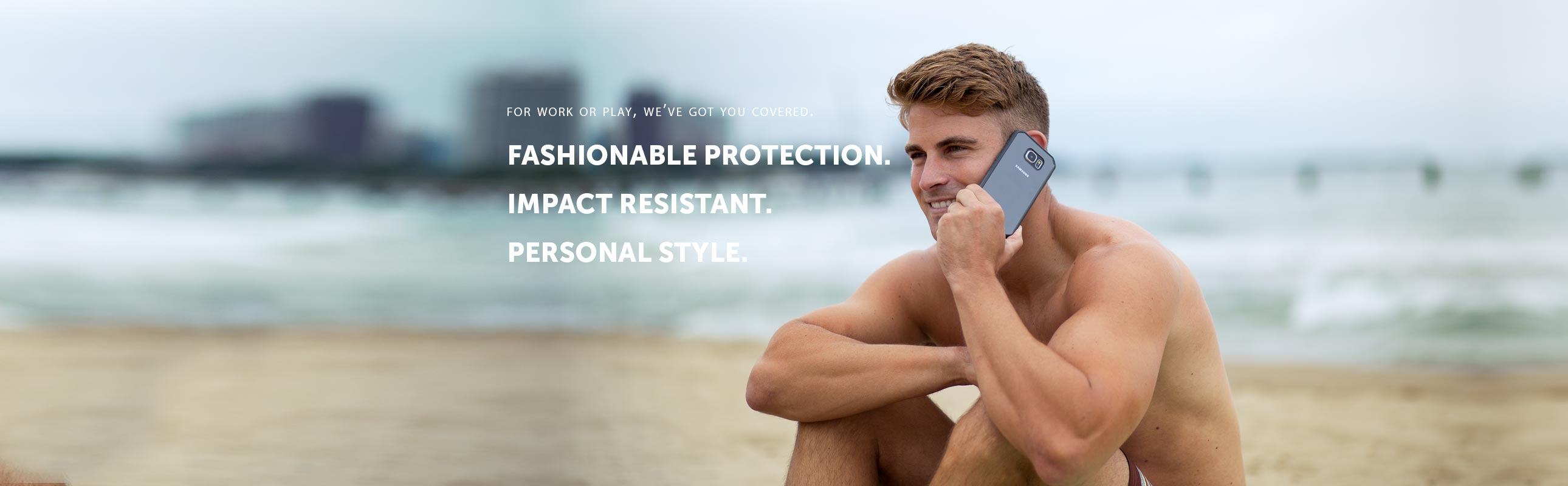 For work or play, we've got you covered. Fashionable Protection. Impact Resistant. Personal Style'